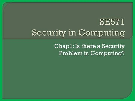 Chap1: Is there a Security Problem in Computing?.