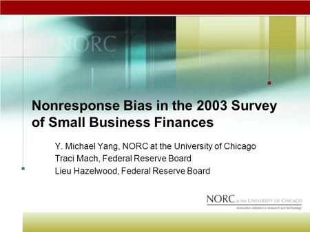 Nonresponse Bias in the 2003 Survey of Small Business Finances Y. Michael Yang, NORC at the University of Chicago Traci Mach, Federal Reserve Board Lieu.