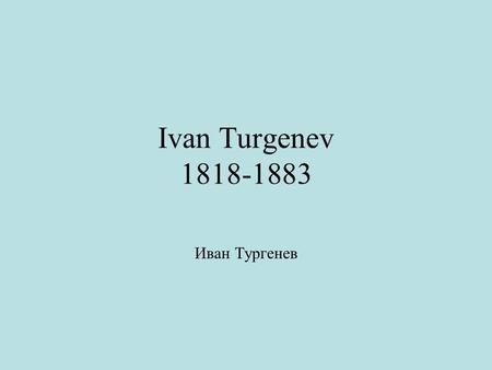 Ivan Turgenev 1818-1883 Иван Тургенев. Early Years Son of rich landowning family. Grew up on estate Spasskoe in Oryol province: the Russian heartland.