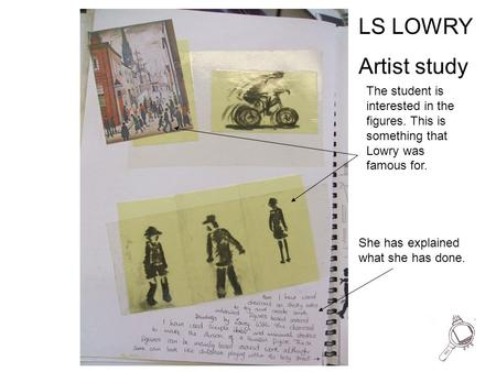 LS LOWRY Artist study The student is interested in the figures. This is something that Lowry was famous for. She has explained what she has done.