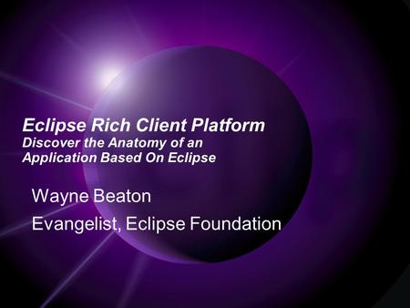 Eclipse Rich Client Platform Discover the Anatomy of an Application Based On Eclipse Wayne Beaton Evangelist, Eclipse Foundation.