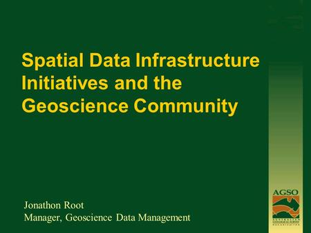 Spatial Data Infrastructure Initiatives and the Geoscience Community Jonathon Root Manager, Geoscience Data Management.