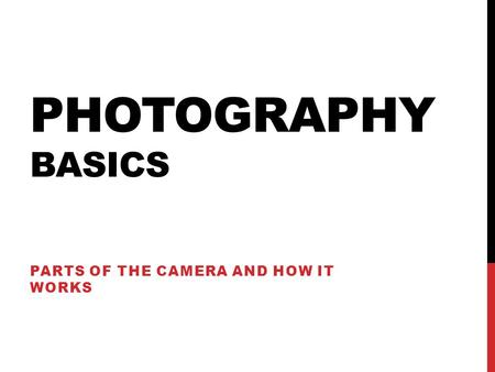 PHOTOGRAPHY BASICS PARTS OF THE CAMERA AND HOW IT WORKS.