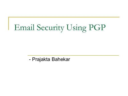 Email Security Using PGP - Prajakta Bahekar. Importance of Email Security Email is one of the most widely used network service on Computer Currently email.