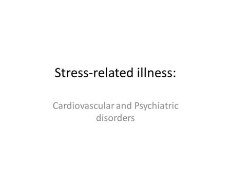 Stress-related illness: Cardiovascular and Psychiatric disorders.