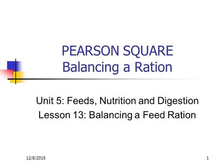 12/8/20151 PEARSON SQUARE Balancing a Ration Unit 5: Feeds, Nutrition and Digestion Lesson 13: Balancing a Feed Ration.