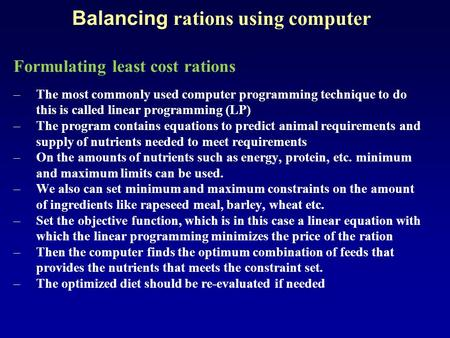 Balancing rations using computer Formulating least cost rations –The most commonly used computer programming technique to do this is called linear programming.