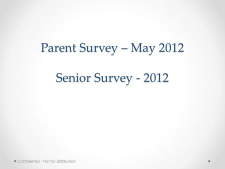Parent Survey – May 2012 Senior Survey - 2012 Confidential - Not for distribution.