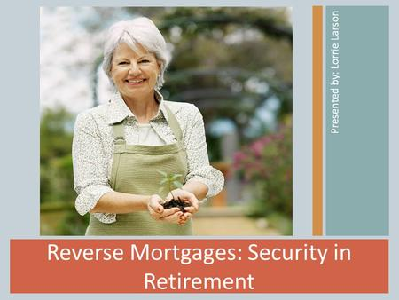 Reverse Mortgages: Security in Retirement Presented by: Lorrie Larson.