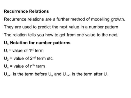 Recurrence Relations Recurrence relations are a further method of modelling growth. They are used to predict the next value in a number pattern The relation.