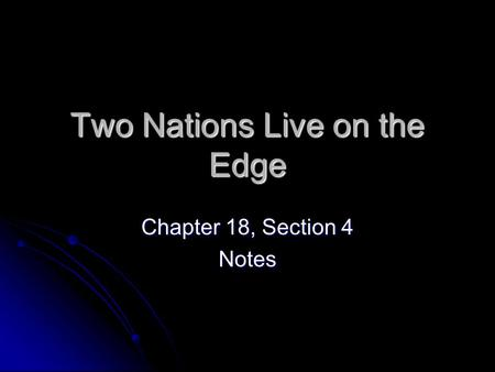 Two Nations Live on the Edge Chapter 18, Section 4 Notes.