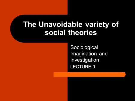 The Unavoidable variety of social theories Sociological Imagination and Investigation LECTURE 9.