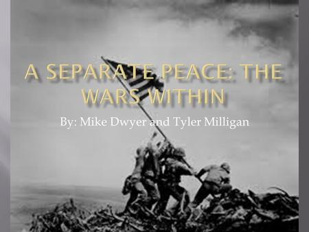 By: Mike Dwyer and Tyler Milligan.  In A Separate Peace, Knowles shows how wars are fought everyday; he makes this clear in the contrast between the.