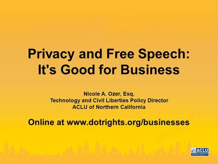 Privacy and Free Speech: It's Good for Business Nicole A. Ozer, Esq. Technology and Civil Liberties Policy Director ACLU of Northern California Online.