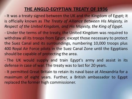 THE ANGLO-EGYPTIAN TREATY OF 1936 - It was a treaty signed between the UK and the Kingdom of Egypt; it is officially known as The Treaty of Alliance Between.