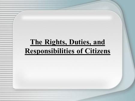 The Rights, Duties, and Responsibilities of Citizens.