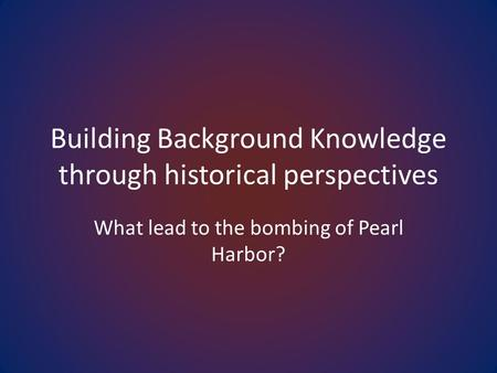 Building Background Knowledge through historical perspectives What lead to the bombing of Pearl Harbor?