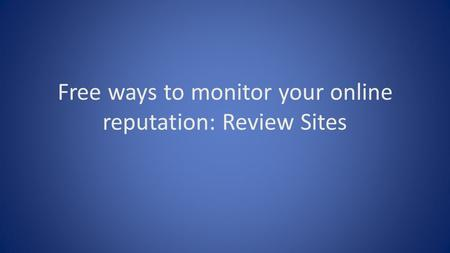 Free ways to monitor your online reputation: Review Sites.