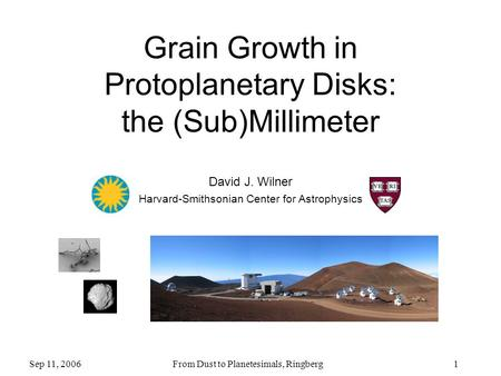 1 Grain Growth in Protoplanetary Disks: the (Sub)Millimeter Sep 11, 2006 From Dust to Planetesimals, Ringberg David J. Wilner Harvard-Smithsonian Center.