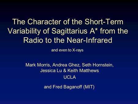 The Character of the Short-Term Variability of Sagittarius A* from the Radio to the Near-Infrared Mark Morris, Andrea Ghez, Seth Hornstein, Jessica Lu.
