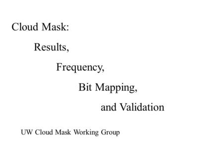 Cloud Mask: Results, Frequency, Bit Mapping, and Validation UW Cloud Mask Working Group.