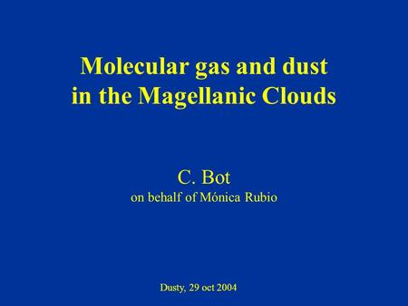 Molecular gas and dust in the Magellanic Clouds C. Bot on behalf of Mónica Rubio Dusty, 29 oct 2004.