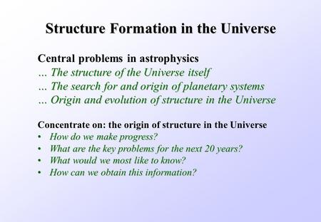 Structure Formation in the Universe Concentrate on: the origin of structure in the Universe How do we make progress?How do we make progress? What are the.