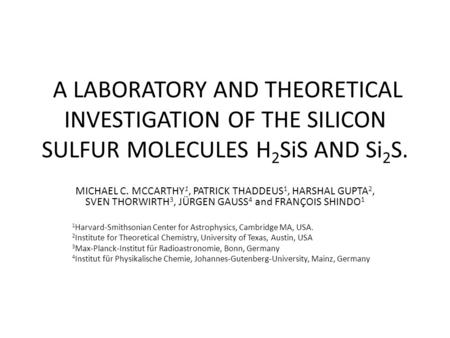A LABORATORY AND THEORETICAL INVESTIGATION OF THE SILICON SULFUR MOLECULES H 2 SiS AND Si 2 S. MICHAEL C. MCCARTHY 1, PATRICK THADDEUS 1, HARSHAL GUPTA.