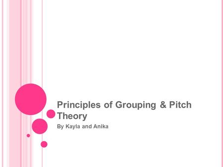 Principles of Grouping & Pitch Theory By Kayla and Anika.
