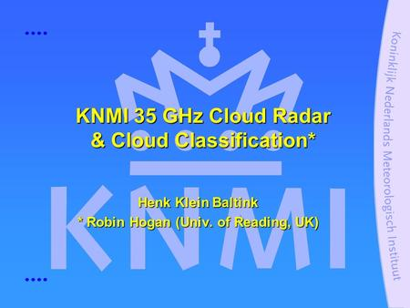 KNMI 35 GHz Cloud Radar & Cloud Classification* Henk Klein Baltink * Robin Hogan (Univ. of Reading, UK)