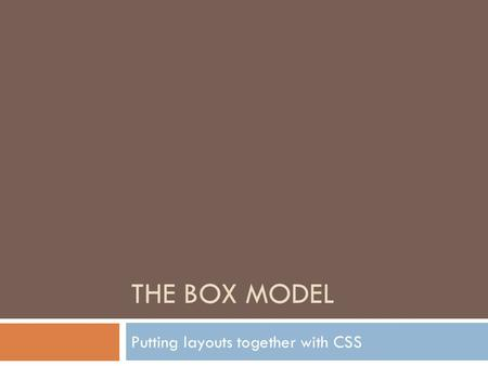 "THE BOX MODEL Putting layouts together with CSS. The Box Model  How would you describe a box?  Container?  Tags or elements are ""containers""  puts."