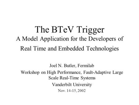 The BTeV Trigger A Model Application for the Developers of Real Time and Embedded Technologies Joel N. Butler, Fermilab Workshop on High Performance, Fault-Adaptive.