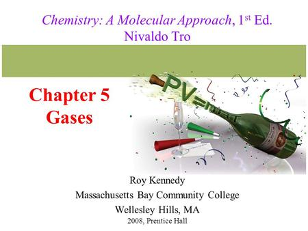 Chapter 5 Gases Roy Kennedy Massachusetts Bay Community College Wellesley Hills, MA 2008, Prentice Hall Chemistry: A Molecular Approach, 1 st Ed. Nivaldo.