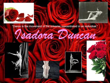"Isadora Duncan ""Dance is the movement of the universe concentrated in an individual."""