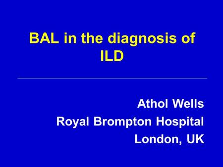 BAL in the diagnosis of ILD Athol Wells Royal Brompton Hospital London, UK.