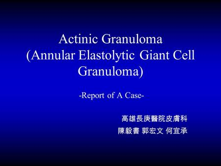 Actinic Granuloma (Annular Elastolytic Giant Cell Granuloma) -Report of A Case- 高雄長庚醫院皮膚科 陳毅書 郭宏文 何宜承.