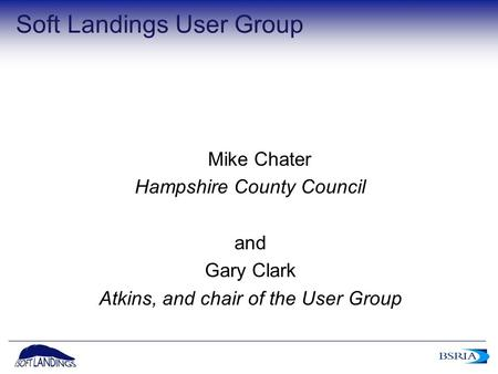 1 Soft Landings User Group Mike Chater Hampshire County Council and Gary Clark Atkins, and chair of the User Group.