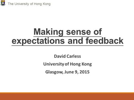 Making sense of expectations and feedback David Carless University of Hong Kong Glasgow, June 9, 2015 The University of Hong Kong.