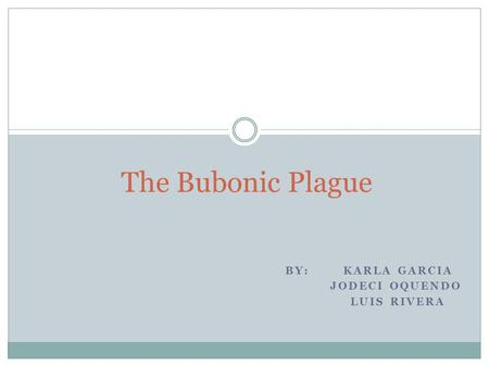 BY: KARLA GARCIA JODECI OQUENDO LUIS RIVERA The Bubonic Plague.