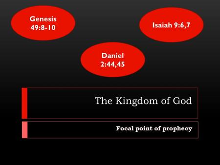 The Kingdom of God Focal point of prophecy Genesis 49:8-10 Isaiah 9:6,7 Daniel 2:44,45.
