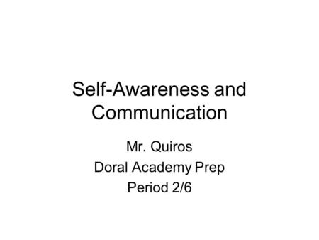 Self-Awareness and Communication Mr. Quiros Doral Academy Prep Period 2/6.