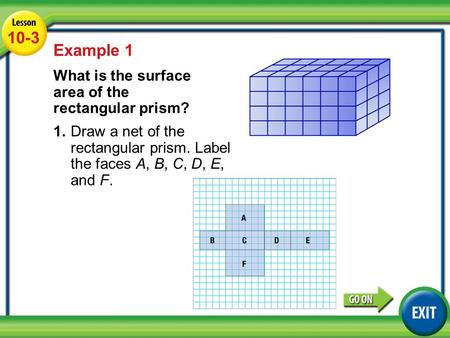 Lesson 3-4 Example 1 10-3 Example 1 What is the surface area of the rectangular prism? 1.Draw a net of the rectangular prism. Label the faces A, B, C,