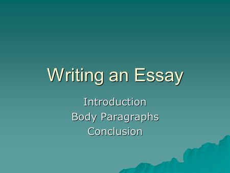 Writing an Essay Introduction Body Paragraphs Conclusion.
