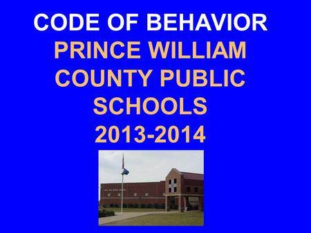 CODE OF BEHAVIOR PRINCE WILLIAM COUNTY PUBLIC SCHOOLS 2013-2014.