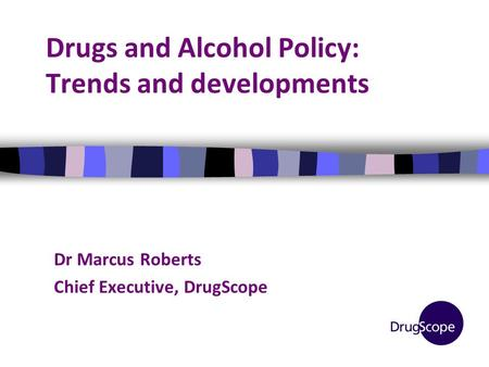 Drugs and Alcohol Policy: Trends and developments Dr Marcus Roberts Chief Executive, DrugScope.