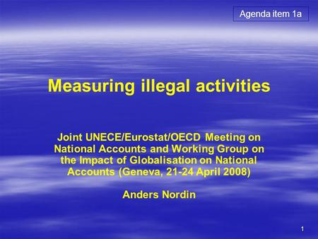 1 Measuring illegal activities Joint UNECE/Eurostat/OECD Meeting on National Accounts and Working Group on the Impact of Globalisation on National Accounts.