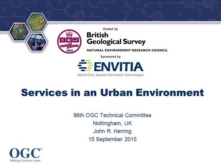 ® Sponsored by Hosted by Services in an Urban Environment 96th OGC Technical Committee Nottingham, UK John R. Herring 15 September 2015.