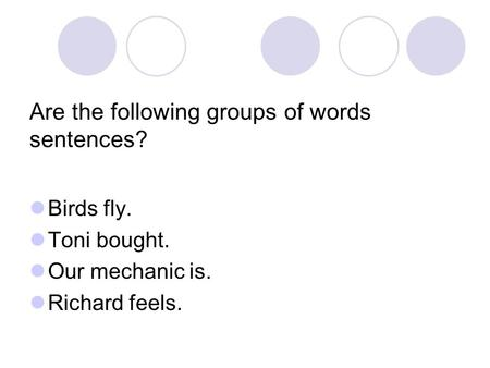 Are the following groups of words sentences? Birds fly. Toni bought. Our mechanic is. Richard feels.
