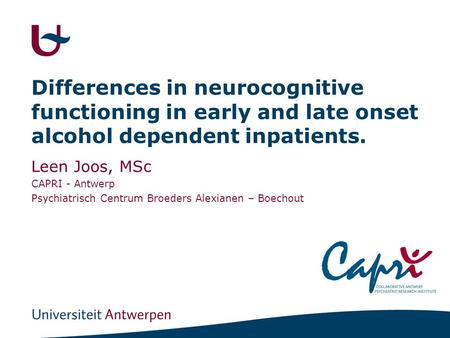 Differences in neurocognitive functioning in early and late onset alcohol dependent inpatients. Leen Joos, MSc CAPRI - Antwerp Psychiatrisch Centrum Broeders.