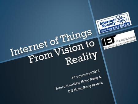 Internet of Things From Vision to Reality 4-September 2013 Internet Society Hong Kong & IET Hong Kong Branch.